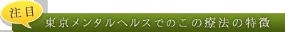 注目 東京メンタルヘルスでのこの療法の特徴