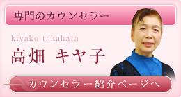 専門のカウンセラー 高畑 キヤ子 カウンセラー紹介ページへ